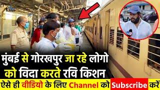 मुंबई से गोरखपुर जा रहे लोगो को विदा करते Ravi Kishan, भूखे लोगो को बॉंटा राहत सामग्री