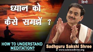 ध्यान को कैसे समझें ? | How to understand Meditation? | Sadhguru Sakshi Shri