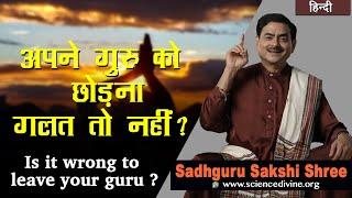 अपने गुरु को छोड़ना गलत तो नहीं  ? | Is it wrong to leave your guru ? | Sadhguru Sakshi Shri