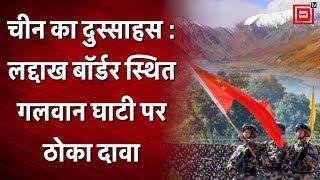 China का दुस्साहस : Ladakh border स्थित Galwan valley पर ठोका दावा