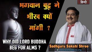 भगवान बुद्ध ने भीख क्यों मांगी ? | Why did Lord Buddha beg for alms ?| Sadhguru Sakshi Shri