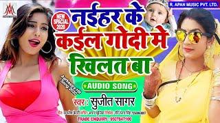 नईहर के कइल गोदी में खिलत बा - Sujit Sagar - Naihar Ke Kail Godi Me Khilat Ba - Bhojpuri New Song