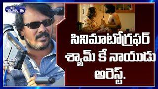 కెమెరామెన్ శ్యామ్ కె నాయుడు అరెస్ట్ | Shyam K Naidu Latest News | Top Telugu TV