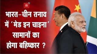 India-china तनाव के बीच भारतीय बाजार से चीनी दबदबे को खत्म करने की जरूरत