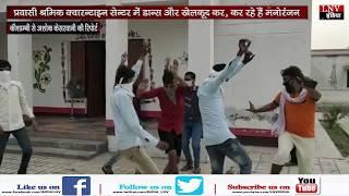 प्रवासी श्रमिक क्वारन्टाइन सेन्टर में डान्स और खेलकूद कर, कर रहे हैं मनोरंजन