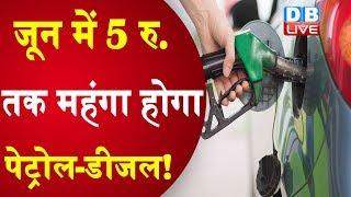 जून में 5 रु. तक महंगा होगा Petrol, Diesel ! पूर्णबंदी में petrol and diesel की मांग में भारी गिरावट
