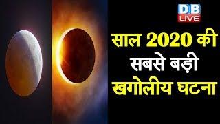 साल 2020 की सबसे बड़ी खगोलीय घटना | सूरज पर लगेगा 3 घंटे 32 मिनट तक ग्रहण |#DBLIVE