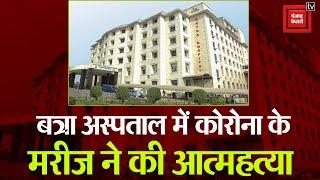 बत्रा अस्पताल में कोविड-19 के मरीज ने की आत्महत्या