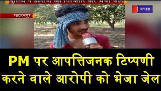 Saharanpur | PM पर आपत्तिजनक टिप्पणी करना युवक को पड़ा भारी,Police ने आरोपी को गिरफ्तार कर भेजा जेल
