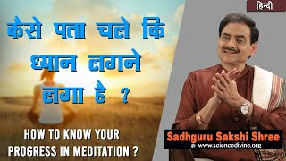कैसे पता चले कि ध्यान लगने लगा है ? | How to know your progress in meditation ?|Sadhguru Sakshi Shri