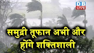 समुद्री तूफान अभी और होंगे शक्तिशाली | hika cyclone in gujarat | Cyclone Nisarga