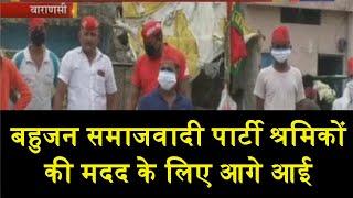 Varanasi | श्रमिकों की मदद के लिए आगे आई बहुजन समाजवादी पार्टी, जिले में पहुंच रहे की  कर रहे मदद |