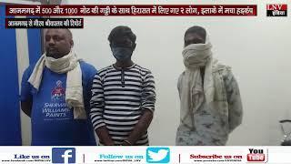 आजमगढ़ में 500 और 1000 नोट की गड्डी के साथ हिरासत में लिए गए 2 लोग, इलाके में मचा हड़कंप