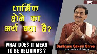 धार्मिक होने का अर्थ क्या है ? | What does it mean to be religious ? | Sadhguru Sakshi Shri