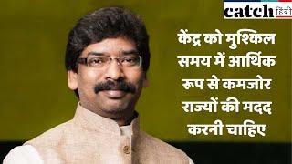 केंद्र को मुश्किल समय में आर्थिक रूप से कमजोर राज्यों की मदद करनी चाहिए: हेमंत सोरेन | Catch Hindi