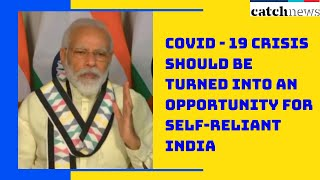 COVID - 19 Crisis Should Be Turned Into An Opportunity For Self-Reliant India: PM Modi   Catch News