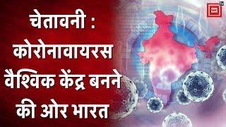 COVID-19 चेतावनी : Coronavirus वैश्विक केंद्र बनने की ओर भारत