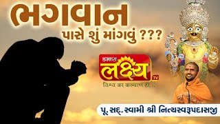 ભગવાન પાસે શું માંગવું ??? || Pu.Sad. Swami Shree Nityaswarupdasji