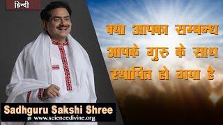 क्या आपका सम्बन्ध आपके गुरु के साथ स्थापित हो गया है ? || Sadhguru Sakshi Shree