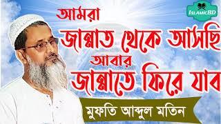 জান্নাত থেকে আসছি আবার জান্নাতেই ফিরে যাব । Bangla Waz Mufty Abdul Motin | Bangla Islamic  Lecture