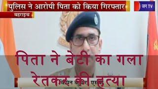 Bahraich | पिता ने बेटी का गला रेतकर की हत्या, पुलिस ने आरोपी को किया गिरफ्तार | JAN TV