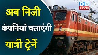 अब निजी कंपनियां चलाएंगी यात्री ट्रेनें | देश के 109 रूटों पर होगा संचालन |#DBLIVE