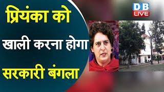 Priyanka Gandhi को खाली करना होगा सरकारी बंगला   #DBLIVE