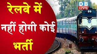 Railway में नहीं होगी कोई भर्ती | रेलवे ने सेफ्टी को छोड़ सभी भर्तियां की रद्द | #DBLIVE