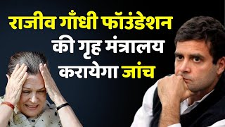 गृह मंत्रालय ने कसा शिकंजा, Rajiv Gandhi Foundation समेत 3 Trust की होगी जांच