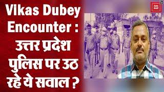 Kanpur Encounter : क्या पूर्वनियोजित था Vikas dubey का एनकाउंटर, सवालों के घेरे में यूपी पुलिस ?