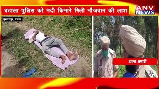 गुरदासपुर : बटाला पुलिस को नदी किनारे मिली नौजवान की लाश  !