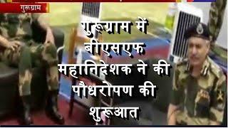 Gurugram | BSF महानिदेशक ने की पौधरोपण की शुरुआत, ग्रीनिंग द नेशन का एक ठोस प्रयास