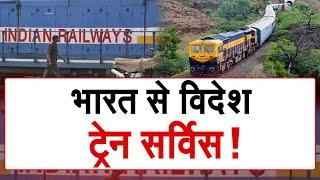 पहली बार अंतर्राष्ट्रीय बॉर्डर पार कर भारत से विदेश गई ट्रेन...