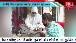 PPE किट पहनकर banarsi Pan बेच रहा शख्स, social media viral