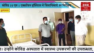 Bulandshahr News // Covid-19 एल-1 एक्सटेंशन हॉस्पिटल में जिलाधिकारी का निरीक्षण