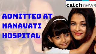 Aishwarya Rai, Daughter Aaradhya Get Admitted At Nanavati Hospital | Catch News