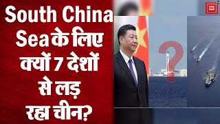 South China Sea में ऐसा क्या है कि अमेरिका समेत 7 देशों से लड़ रहा चीन ?