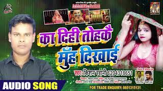 का दिहि तोहके मुँह दिखाई - Kishan Rawani - Ka Dihi Tohke Muh Dikhyi - Bhojpuri Hit Songs 2020