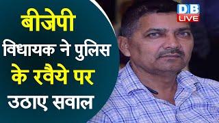 BJP विधायक ने पुलिस के रवैये पर उठाए सवाल | पुलिस निर्दोषों पर करती है कार्रवाई- विधायक | #DBLIVE