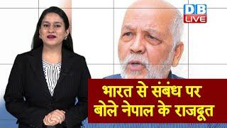भारत से संबंध पर बोले Nepal के राजदूत | हम एक से बिगाड़कर दूसरे से रिश्ते नहीं बनाते- राजदूत |