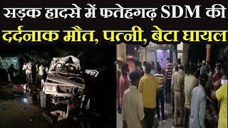 Fatehgarh SDM Death In Road Accident | SDM की सड़क हादसे में दर्दनाक मौत, पत्नी, बेटा और ड्राइवर घायल