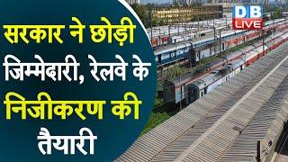 सरकार ने छोड़ी जिम्मेदारी, रेलवे के निजीकरण की तैयारी | निजी ऑपरेटर्स ही तय करेंगे रेल किराया |