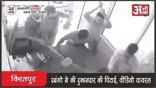 किरतपुर—दबंगो ने की दुकानदार की पिटाई, वीडियो वायरल