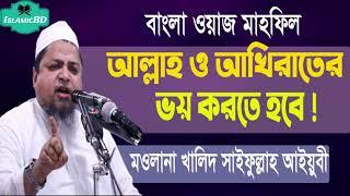 আল্লাহ ও আখিরাতের ভয় করতে হবে । বাংলা মাহফিল । Allama Khaled Saifullah Ayubi Waz mahfil @Islamic BD