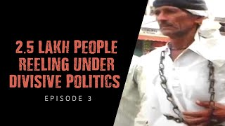 2.5 lakh people reeling under divisive politics  | Episode 3