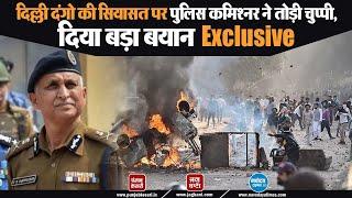 Exclusive: दिल्ली दंगो की जांच हुई निष्पक्ष, नही तो आरोपी होते जेल से बाहर