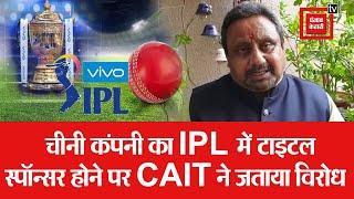 IPL में चीनी कम्पनी VIVO को टाइटल स्पांसर रहने पर CAIT ने की कड़ी आलोचना