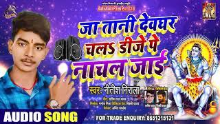 जा तानी देवघर चल डीजे पे नाचल जाई - Nitish Nirala - Bhojpuri Bol Bam Songs 2020