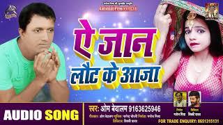 ऐ जान लौट के आजा - Om Bedalam - Ae Jaan Ke Laut Ke Aaja - Bhojpuri Songs 2020