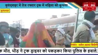 Uttar Pradesh News // बुलंदशहर में तेज रफ्तार ट्रक में महिला को कुचला